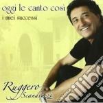 Ruggero Scandiuzzi - Oggi Le Canto Cosi' -  I Miei Successi cd musicale di Ruggero Scandiuzzi