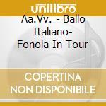 Aa.Vv. - Ballo Italiano- Fonola In Tour cd musicale di Artisti Vari
