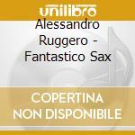 Ruggero Alessandro - Fantastico Sax cd musicale di Alessandro Ruggero