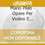 Pilati Mario - Opere Per Violino E Pianoforte cd musicale di Mario Pilati