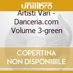Artisti Vari - Danceria.com Volume 3-green cd musicale di ARTISTI VARI