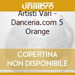 Artisti Vari - Danceria.com 5 Orange cd musicale di ARTISTI VARI