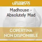 Madhouse - Absolutely Mad cd musicale di MAD'HOUSE