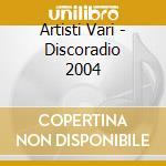 Artisti Vari - Discoradio 2004 cd musicale di ARTISTI VARI