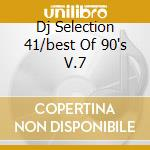DJ SELECTION 41/BEST OF 90'S V.7 cd musicale di ARTISTI VARI