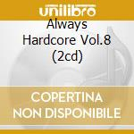 ALWAYS HARDCORE VOL.8 (2CD) cd musicale di ARTISTI VARI