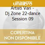 Artisti Vari - Dj Zone 22-dance Session 09 cd musicale di ARTISTI VARI