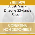 Artisti Vari - Dj Zone 23-dance Session cd musicale di ARTISTI VARI