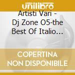 Artisti Vari - Dj Zone O5-the Best Of Italio Disco cd musicale di ARTISTI VARI