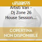 Artisti Vari - Dj Zone 26 House Session Vol.11 cd musicale di ARTISTI VARI