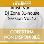 Artisti Vari - Dj Zone 31-house Session Vol.13 cd musicale di ARTISTI VARI