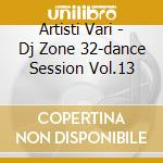 Artisti Vari - Dj Zone 32-dance Session Vol.13 cd musicale di ARTISTI VARI