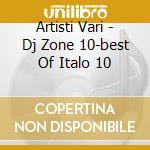 DJ ZONE :BEST OF ITALO DISCO 10 cd musicale di ARTISTI VARI