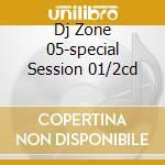 DJ ZONE 05-SPECIAL SESSION 01/2CD cd musicale di ARTISTI VARI