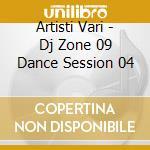 Artisti Vari - Dj Zone 09 Dance Session 04 cd musicale di ARTISTI VARI