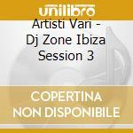 DJ ZONE: IBIZA SESSION 03 cd musicale di ARTISTI VARI