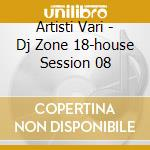 Artisti Vari - Dj Zone 18-house Session 08 cd musicale di ARTISTI VARI