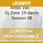 Artisti Vari - Dj Zone 19-dance Session 08 cd musicale di ARTISTI VARI