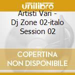 Artisti Vari - Dj Zone 02-italo Session 02 cd musicale di ARTISTI VARI