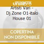 Artisti Vari - Dj Zone O1-italo House 01 cd musicale di ARTISTI VARI