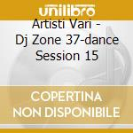 Artisti Vari - Dj Zone 37-dance Session 15 cd musicale di ARTISTI VARI