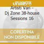 Artisti Vari - Dj Zone 38-house Sessions 16 cd musicale di ARTISTI VARI