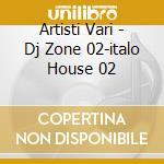 Artisti Vari - Dj Zone 02-italo House 02 cd musicale di ARTISTI VARI