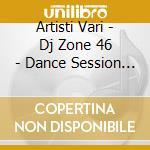 Artisti Vari - Dj Zone 46 - Dance Session Vol.20 - cd musicale di ARTISTI VARI