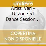 DJ ZONE 51-DANCE SESSION VOL.22 cd musicale di ARTISTI VARI