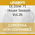 DJ ZONE 71 - HOUSE SESSION VOL.26 cd musicale di ARTISTI VARI