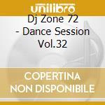 DJ ZONE 72 - DANCE SESSION VOL.32 cd musicale di ARTISTI VARI