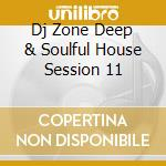 DJ ZONE DEEP & SOULFUL HOUSE SESSION 11 cd musicale di ARTISTI VARI