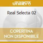 REAL SELECTA 02 cd musicale di ARTISTI VARI