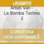 Artisti Vari - La Bomba Techno 2 cd musicale di ARTISTI VARI