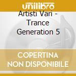 Artisti Vari - Trance Generation 5 cd musicale di ARTISTI VARI