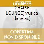 CHAISE LOUNGE(musica da relax) cd musicale di ARTISTI VARI