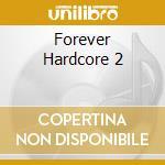 FOREVER HARDCORE 2 cd musicale di Artisti Vari
