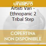 Artisti Vari - Ethnopanic 2 Tribal Step cd musicale di ARTISTI VARI