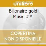 Bilionaire-gold Music ## cd musicale di ARTISTI VARI