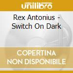SWITCH ON DARK + CD ROM cd musicale di REX ANTONIUS