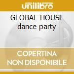 GLOBAL HOUSE dance party cd musicale di ARTISTI VARI