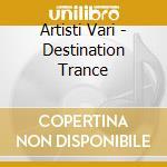 Artisti Vari - Destination Trance cd musicale di ARTISTI VARI