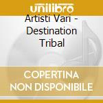 Artisti Vari - Destination Tribal cd musicale di ARTISTI VARI