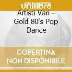 Artisti Vari - Gold 80's Pop Dance cd musicale di ARTISTI VARI