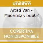 Artisti Vari - Madeinitalyibiza02 cd musicale di ARTISTI VARI