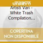 Artisti Vari - White Trash Compilation Session Ii cd musicale
