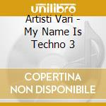 Artisti Vari - My Name Is Techno 3 cd musicale di ARTISTI VARI