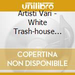 Artisti Vari - White Trash-house Session 2- cd musicale