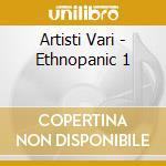 Artisti Vari - Ethnopanic 1 cd musicale di ARTISTI VARI