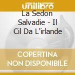 La Sedon Salvadie - Il Cil Da L'irlande cd musicale di LA SEDON SALVADIE